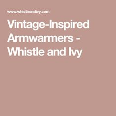Vintage-Inspired Armwarmers - Whistle and Ivy