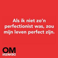 Als ik niet zo'n perfectionist was, zou mijn leven perfect zijn.