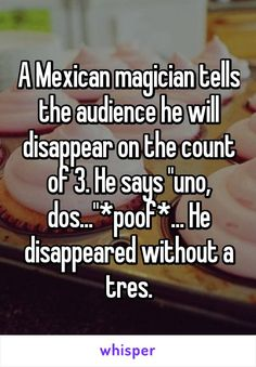 A Mexican magician tells the audience he will disappear on the count of 3. He says \