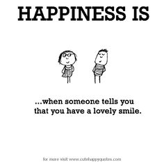 Happiness is, when someone tells you that you have a lovely smile. - Cute Happy Quotes