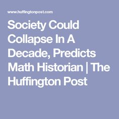 Society Could Collapse In A Decade, Predicts Math Historian | The Huffington Post