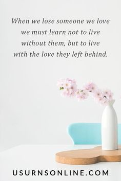 When we lose someone we love we must learn not to live without them, but to live with the love they left behind.