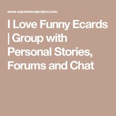 I Love Funny Ecards | Group with Personal Stories, Forums and Chat