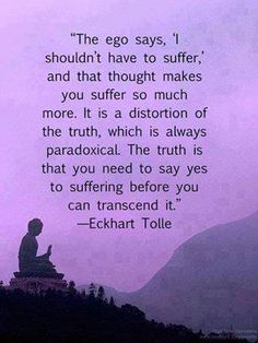 eckhart tolle- You need to say yes to suffering before you can transcend it
