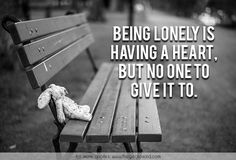 Being lonely is having a heart, but no one to give it to.