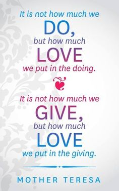 """It is not how much we do …"" ~ Mother Teresa"