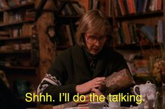 """She'll do the talking. You be quiet. 