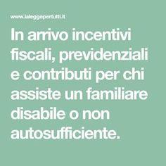 In arrivo incentivi fiscali, previdenziali e contributi per chi assiste un familiare disabile o non autosufficiente.