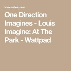 One Direction Imagines - Louis Imagine: At The Park - Wattpad
