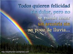 Todos quieren felicidad sin dolor, pero no se puede tener un arcoirir sin un poco de lluvia.