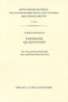 """Papinians """"Quaestiones"""" : zur rhetorischen Methode eines spätklassischen Juristen / von Ulrike Babusiaux. - 2011"""