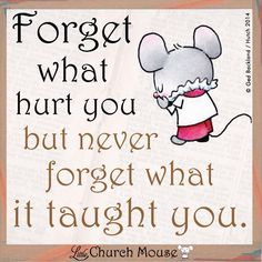 Forget what hurt you but never forget what it taught you. Little church Mouse Faith Quotes, Wisdom Quotes, Words Quotes, Bible Quotes, Bible Verses, Sayings, Catholic Quotes, Religious Quotes, Spiritual Quotes