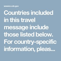 Countries included in this travel message include those listed below. For country-specific information, please visit Health Information for Travelers for individual countries:  Brunei Burma (Myanmar) Cambodia Indonesia Laos Malaysia Maldives Philippines Thailand Timor-Leste (East Timor) Vietnam
