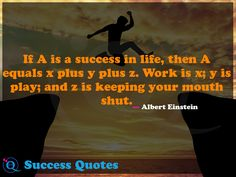 If A is a success in life, then A equals x plus y plus z. Work is x; y is play; and z is keeping your mouth shut. Success Quotes 16