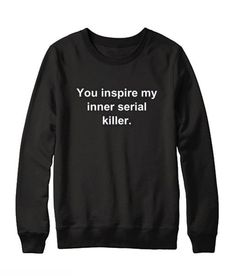 you Inspire My Inner Serial Killer Sweatshirt you Inspire My Inner Serial Killer I have a couple of good friends I want to give one of these to. The post you Inspire My Inner Serial Killer Sweatshirt appeared first on Zahn Gesundheit. Funny Shirt Sayings, Sarcastic Shirts, Shirts With Sayings, Sweatshirt Outfit, Graphic Sweatshirt, Funny Sweaters, Funny Sweatshirts, Sweat Shirt, Cute Shirts