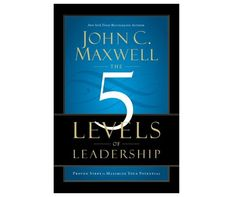 The 5 Levels of Leadership- John C Maxwell