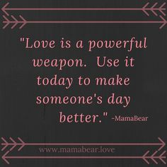 #Love is a powerful weapon.  Use it today to make someone's day better.  #MamaBearLife www.mamabear.love