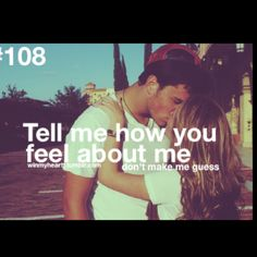 :) Tell me how you feel about me, don't make me wonder honestly its kinda getting old...