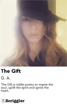 The Gift by G. A. https://scriggler.com/detailPost/story/51993 The Gift is riddle poetry to inspire the soul, uplift the spirit and ignite the heart.