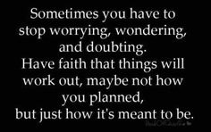 Sometimes you have to stop worrying, wondering, and doubting. Have faith that things will work out, maybe not how you planned, but just how it's meant to be.