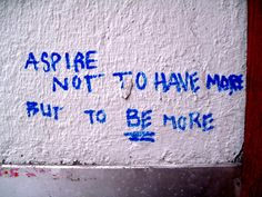 Aspire not to have more, but to be more