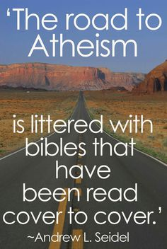 The road to atheism is littered with bibles that have been read cover to cover. - Andrew L. Seidell