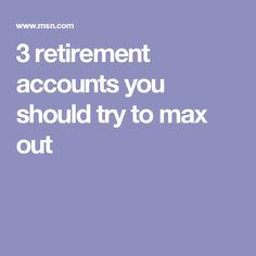 3 retirement accounts you should try to max out