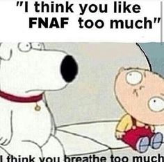 My friends who hate FNAF: I think you like FNAF too much; Me- I think you breath to much