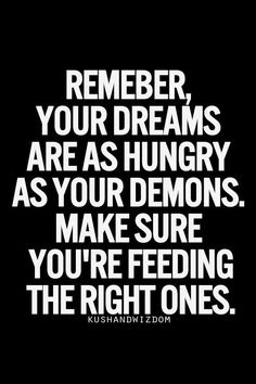 Remember, your dreams are as hungry as your demons. Make sure you're feeding the right ones.