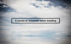 It quotes to remember when traveling.  The most important trip you may take in life is meeting people halfway. - Henry Boye    A wise traveler never despises his own country. - Carlo Goldoni    Travel is glamorous only in retrospect. - Paul Theroux    The first condition of understanding a foreign country is to smell it. - Rudyard Kipling    A journey of a thousand miles must begin with a single step. -Lao Tzu
