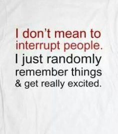 I am bad at this...I have a spouse that always monopolizes every conversation until I have to interrupt to say anything, Got to be a bad habit ...I need to work on!