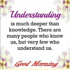 understanding is much deeper than knowledge .There are many ppl who know us but very few understand us . Happy Good Morning Quotes, Morning Prayer Quotes, Good Morning Inspirational Quotes, Morning Greetings Quotes, Good Morning Messages, Good Night Quotes, Good Morning Good Night, Good Morning Wishes, Morning Sayings