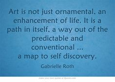 """""""Art... a path in itself, a way out of the predictable and conventional ... a map to self discovery."""" ~Gabrielle Roth"""