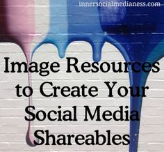 Image Resources to Create Your Social Media Shareables - how to find free quality images and how to use them without worrying about the image credit