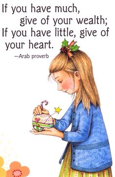 If you have much, give of your wealth; If you have little, give of your heart. Arab proverb.