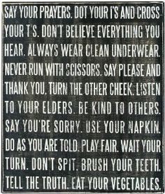 Say your prayers.  Dot your i's and cross your t's. Don't believe everything you hear. Always wear clean underwear. Never run with scissors. Say please and thank you. Turn the other cheek. LIsten to your elders. Be kind to others. Say you're sorry. Use your napkin. Do as you are told. Play fair. Wait your turn. Don't spit. Brush your teeth. Tell the truth. Eat your vegetables.