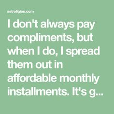 I don't always pay compliments, but when I do, I spread them out in affordable monthly installments. It's good to give credit where credit is due and among the