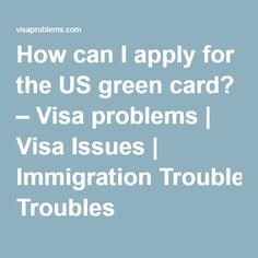 How can I apply for the US green card? – Visa problems | Visa Issues | Immigration Troubles