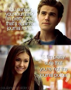 "Stefan: You CENSOR your journal? Pretty sure that's against journal rules. Elena: And I'm pretty sure you're not the journal police ,, S5 Ep18 ""Resident Evil"" - Stefan and Elena"