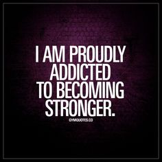 """I am proudly addicted to becoming stronger."" #proud #addict www.gymquotes.co"