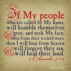 """If My people, who are called by My name, will humble themselves and pray, and seek My face, and turn from their wicked ways, then I will hear from heaven, and will forgive their sin, and will heal their land."" 2 Chr 7:14 <3"