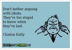 Don't bother arguing  with idiots.  They're too stupid  to know when  they've lost.   Clinton Kelly