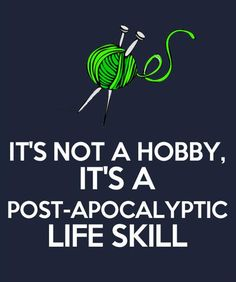 It's not a hobby - It's a post-apocalyptic life skill. We love #knitting!