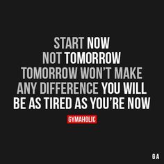 Start now, not tomorrow. Tomorrow won't make any difference. You'll be as tired as you're now