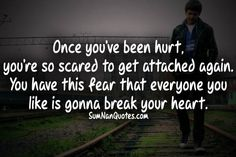 Once you've been hurt, you're so scared to get attached again. You've this fear that everyone you like is going break your heart.