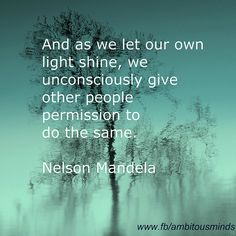 """""""And as we let our own light shine, we unconsciously give other people permission to do the same.""""   ~Nelson Mandela"""