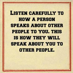 Listen carefully to how a person speaks about other people to you. This is how they will speak about you to other people. #truth