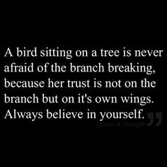 Abird sitting on a tree is never afraid of the branch breaking,  because her trust is not on the branch but on it's own wings. Always believe in yourself