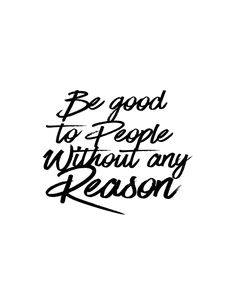 """""""Be good to people without any reason. Wall Quotes, Words Quotes, Motivational Quotes, Life Quotes, Inspirational Quotes, Sayings, How To Make Quotes, Quotes To Live By, Favorite Quotes"""
