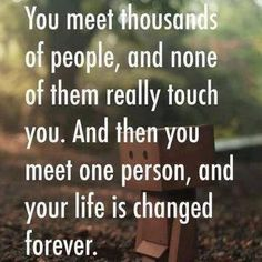 You meet thousands of people, and none of them really touch you.  And then you meet one person, and your life is changed forever.  ♡